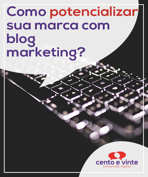 Como-potencializar-sua-marca-com-blog-marketing-marketing-digital-para-agencia-de-marketing-digital-cento-e-vinte-marketing-digital-para-001