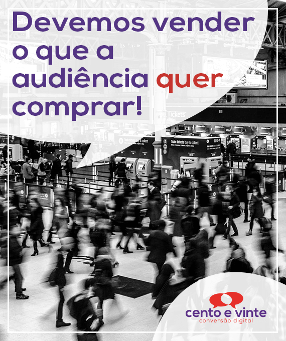 Devemos-vender-o-que-a-audiencia-quer-comprar-marketing-digital-para-agencia-de-marketing-digital-cento-e-vinte-marketing-digital-para-001