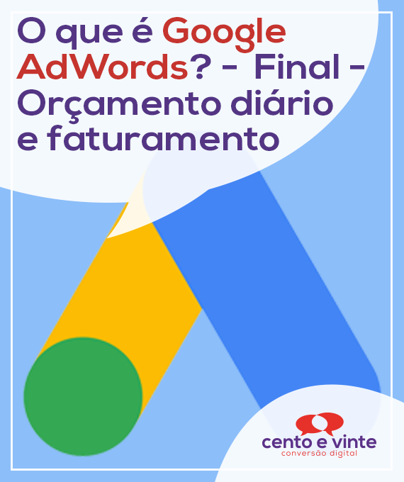O-que-e-google-ad-words-final-orçamento-diario-e-faturamento-marketing-digital-para-agencia-de-marketing-digital-cento-e-vinte-marketing-digital-para-002