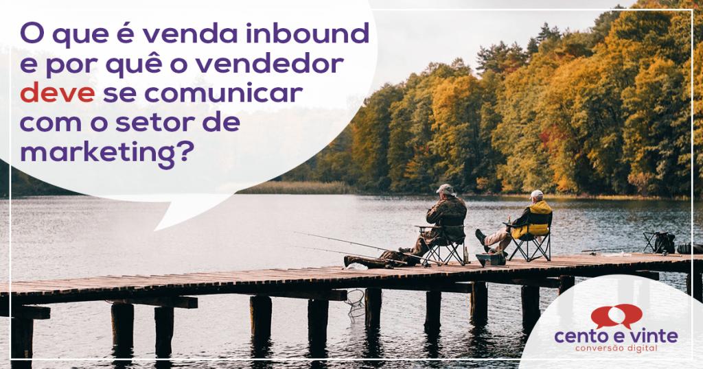 O que é venda inbound e por que o vendedor deve se comunicar com o setor de marketing? 1