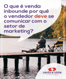 O-que-e-venda-inbpound-e-por-que-o-vendedor-deve-se-comunicar-com-o-setor-de-marketing-marketing-digital-para-agencia-de-marketing-digital-cento-e-vinte-marketing-digital