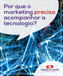 Por-que-o-marketing-precisa-acompanha-a-tecnologia-marketing-digital-para-agencia-de-marketing-digital-cento-e-vinte-marketing-digital-para-001
